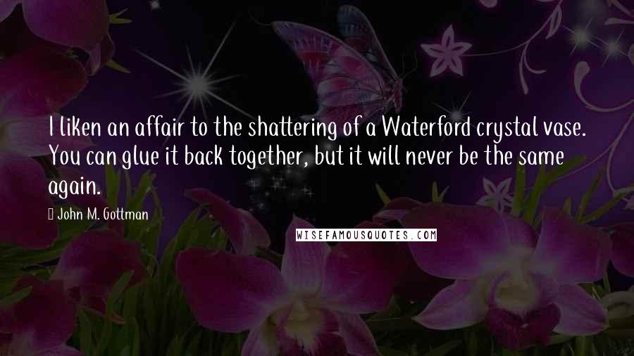 John M. Gottman quotes: I liken an affair to the shattering of a Waterford crystal vase. You can glue it back together, but it will never be the same again.