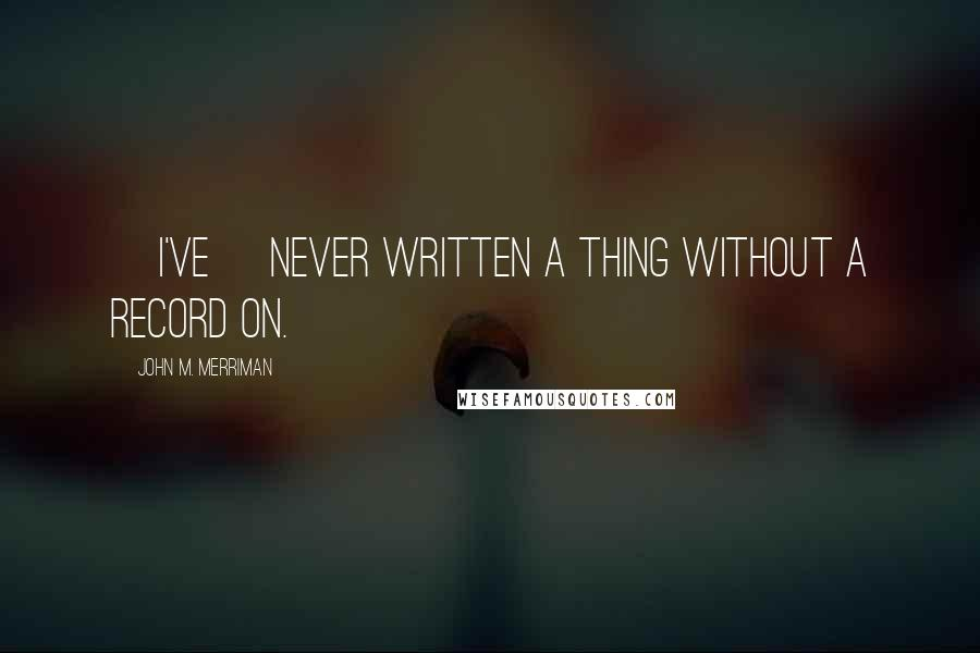 John M. Merriman quotes: [I've] never written a thing without a record on.