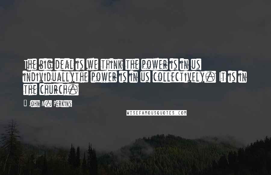 John M. Perkins quotes: The big deal is we think the power is in us individuallythe power is in us collectively. It is in the church.