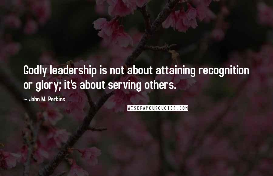 John M. Perkins quotes: Godly leadership is not about attaining recognition or glory; it's about serving others.