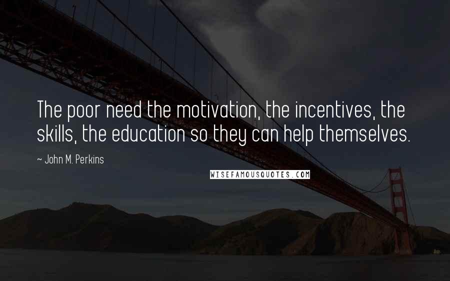 John M. Perkins quotes: The poor need the motivation, the incentives, the skills, the education so they can help themselves.