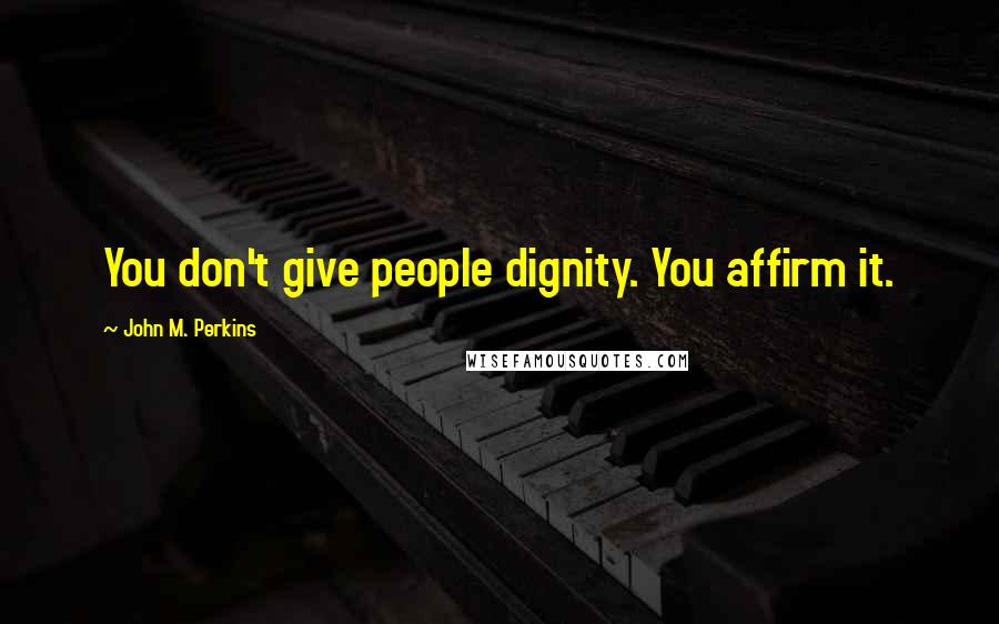 John M. Perkins quotes: You don't give people dignity. You affirm it.