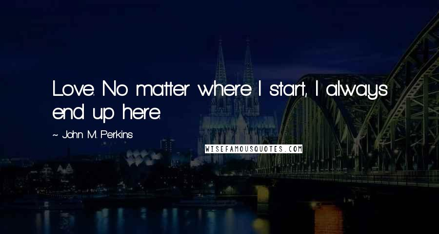 John M. Perkins quotes: Love. No matter where I start, I always end up here.