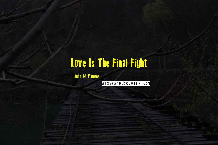 John M. Perkins quotes: Love Is The Final Fight