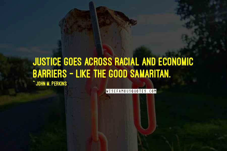 John M. Perkins quotes: Justice goes across racial and economic barriers - like the good Samaritan.