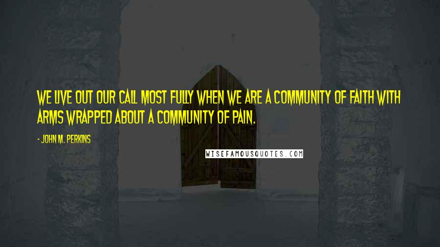 John M. Perkins quotes: We live out our call most fully when we are a community of faith with arms wrapped about a community of pain.
