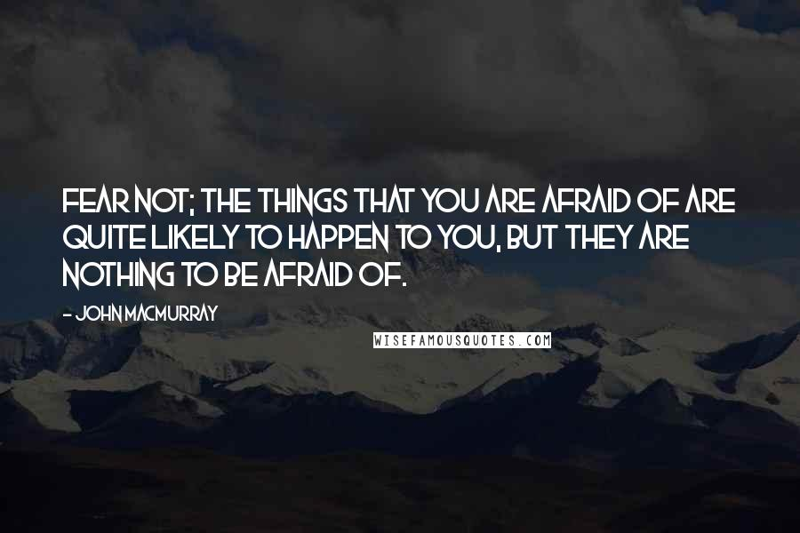John Macmurray quotes: Fear not; the things that you are afraid of are quite likely to happen to you, but they are nothing to be afraid of.