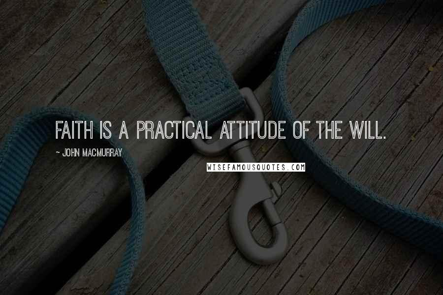 John Macmurray quotes: Faith is a practical attitude of the will.