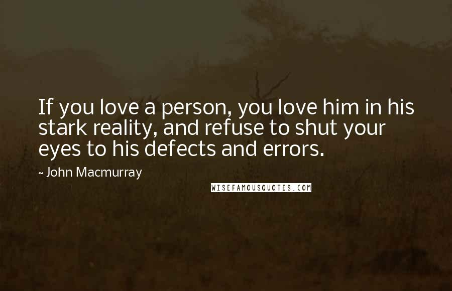 John Macmurray quotes: If you love a person, you love him in his stark reality, and refuse to shut your eyes to his defects and errors.