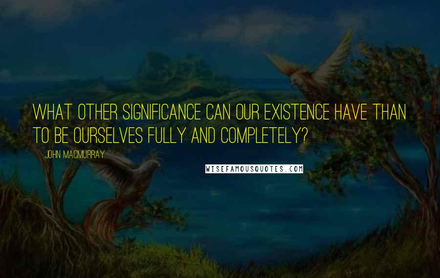 John Macmurray quotes: What other significance can our existence have than to be ourselves fully and completely?