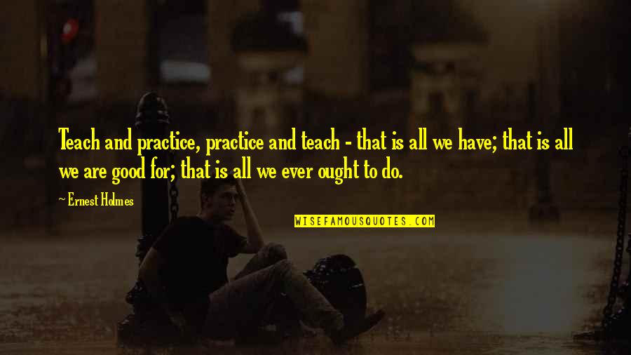 John Madden Motivational Quotes By Ernest Holmes: Teach and practice, practice and teach - that