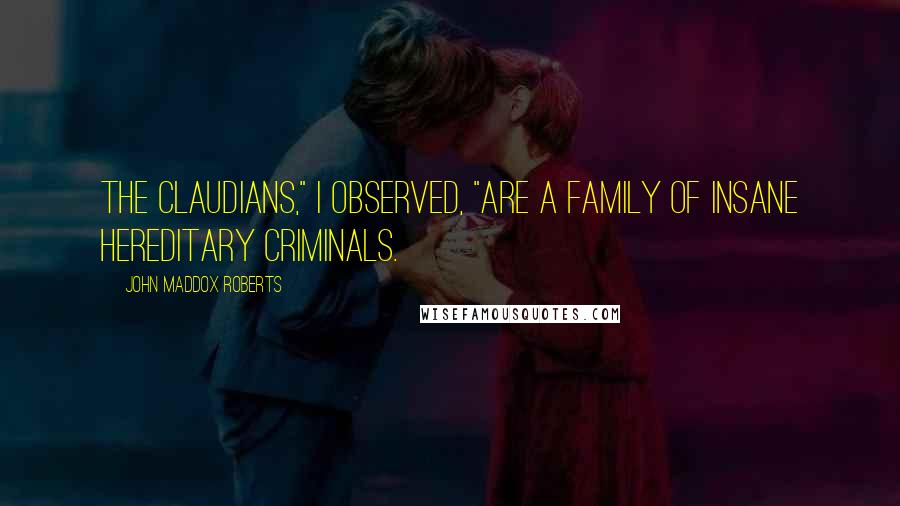 "John Maddox Roberts quotes: The Claudians,"" I observed, ""are a family of insane hereditary criminals."