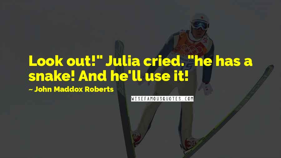 "John Maddox Roberts quotes: Look out!"" Julia cried. ""he has a snake! And he'll use it!"