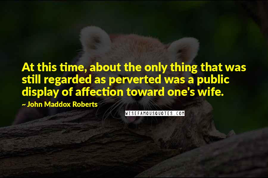 John Maddox Roberts quotes: At this time, about the only thing that was still regarded as perverted was a public display of affection toward one's wife.
