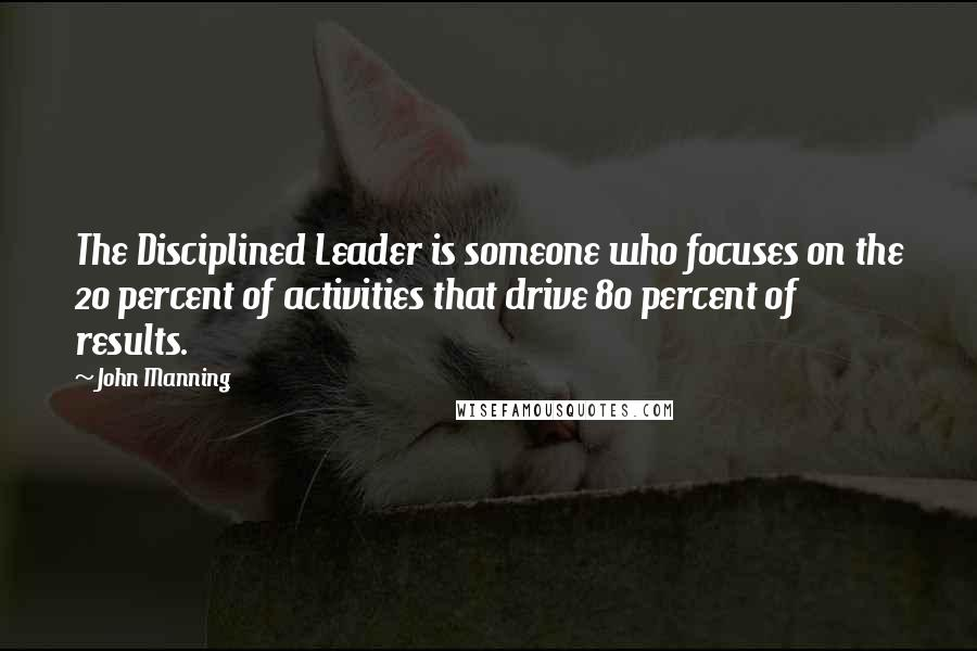 John Manning quotes: The Disciplined Leader is someone who focuses on the 20 percent of activities that drive 80 percent of results.