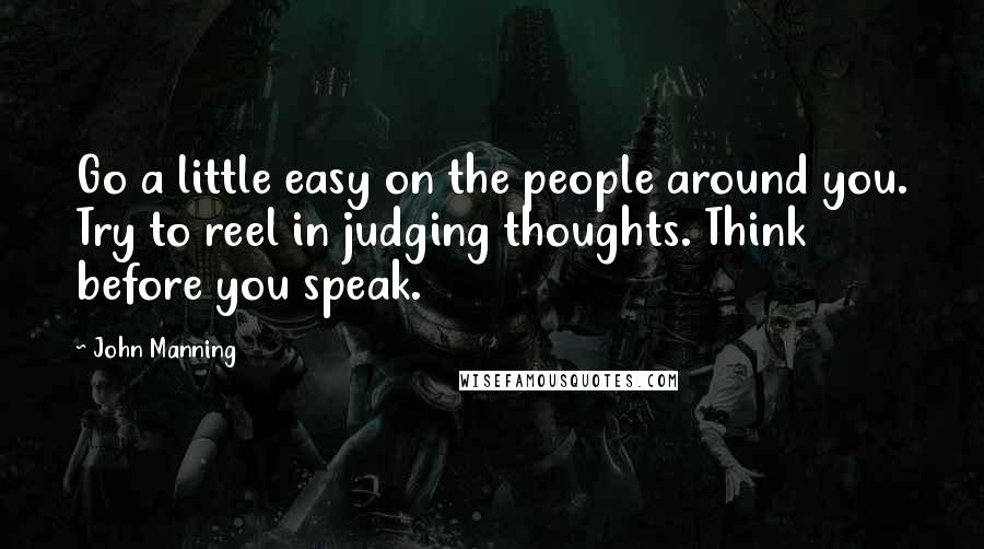 John Manning quotes: Go a little easy on the people around you. Try to reel in judging thoughts. Think before you speak.