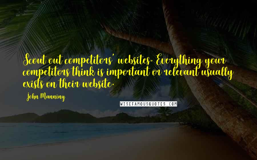 John Manning quotes: Scout out competitors' websites. Everything your competitors think is important or relevant usually exists on their website.