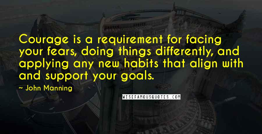 John Manning quotes: Courage is a requirement for facing your fears, doing things differently, and applying any new habits that align with and support your goals.
