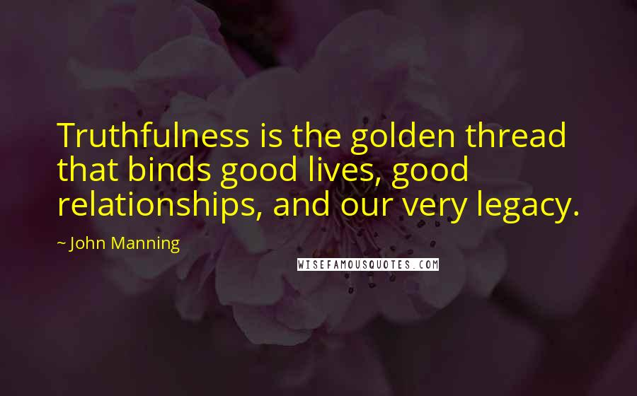 John Manning quotes: Truthfulness is the golden thread that binds good lives, good relationships, and our very legacy.