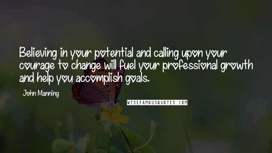 John Manning quotes: Believing in your potential and calling upon your courage to change will fuel your professional growth and help you accomplish goals.