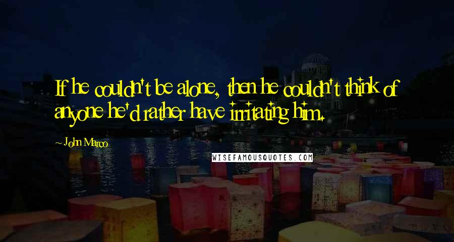 John Marco quotes: If he couldn't be alone, then he couldn't think of anyone he'd rather have irritating him.