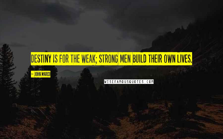 John Marco quotes: Destiny is for the weak; strong men build their own lives.