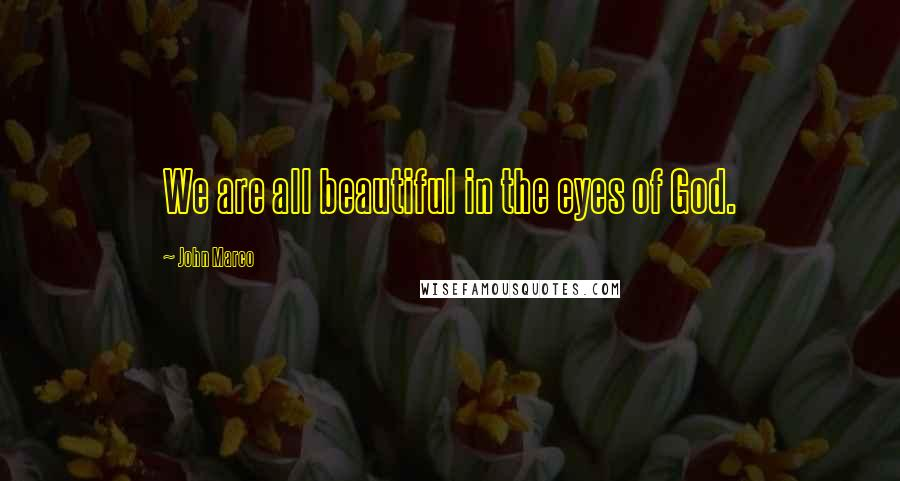 John Marco quotes: We are all beautiful in the eyes of God.