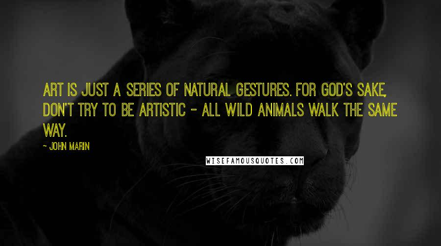 John Marin quotes: Art is just a series of natural gestures. For God's sake, don't try to be artistic - all wild animals walk the same way.
