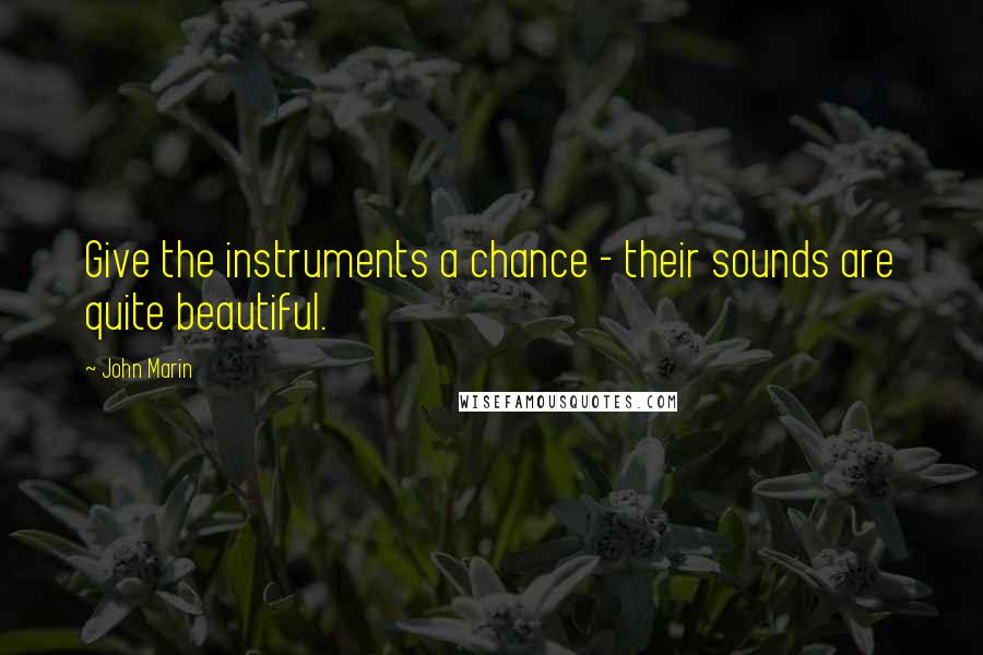 John Marin quotes: Give the instruments a chance - their sounds are quite beautiful.