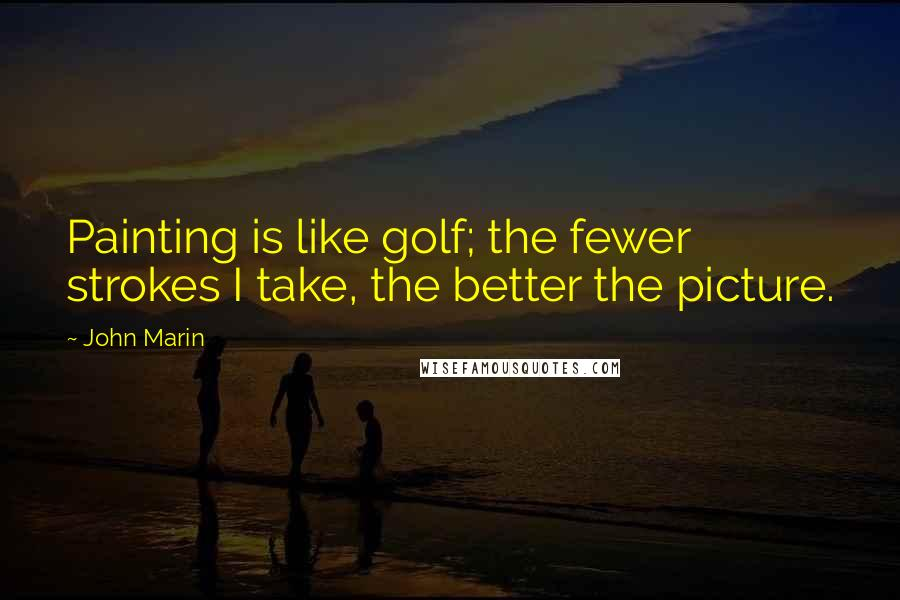 John Marin quotes: Painting is like golf; the fewer strokes I take, the better the picture.