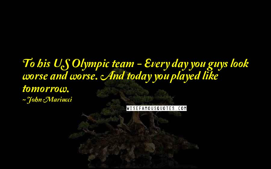 John Mariucci quotes: To his US Olympic team - Every day you guys look worse and worse. And today you played like tomorrow.