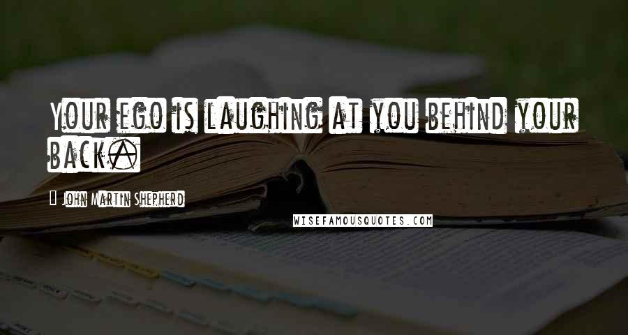John Martin Shepherd quotes: Your ego is laughing at you behind your back.