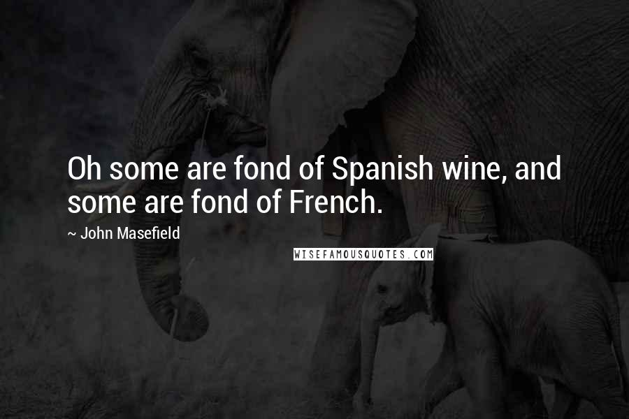 John Masefield quotes: Oh some are fond of Spanish wine, and some are fond of French.