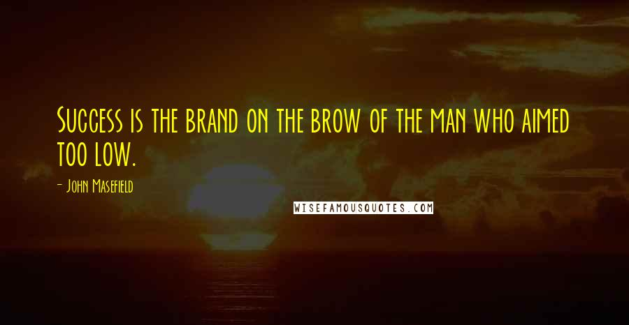 John Masefield quotes: Success is the brand on the brow of the man who aimed too low.