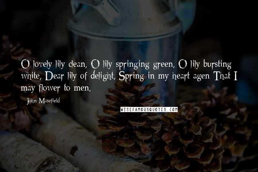 John Masefield quotes: O lovely lily clean, O lily springing green, O lily bursting white, Dear lily of delight, Spring in my heart agen That I may flower to men.