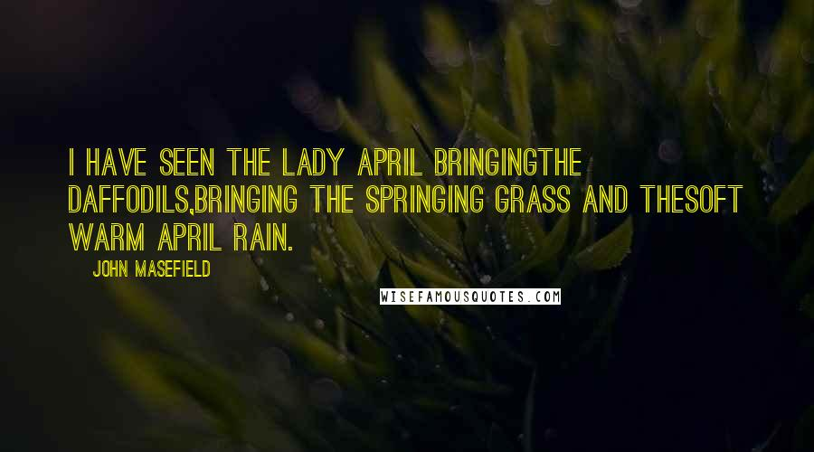 John Masefield quotes: I have seen the Lady April bringingthe daffodils,Bringing the springing grass and thesoft warm April rain.