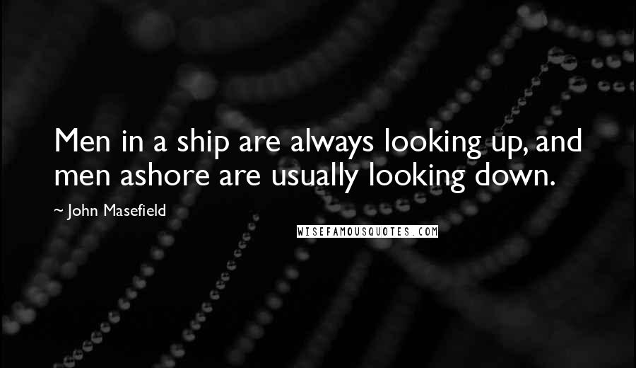 John Masefield quotes: Men in a ship are always looking up, and men ashore are usually looking down.