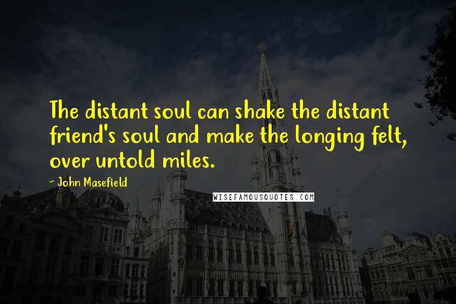 John Masefield quotes: The distant soul can shake the distant friend's soul and make the longing felt, over untold miles.