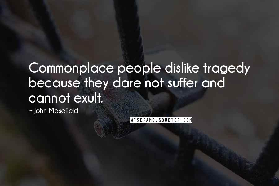 John Masefield quotes: Commonplace people dislike tragedy because they dare not suffer and cannot exult.