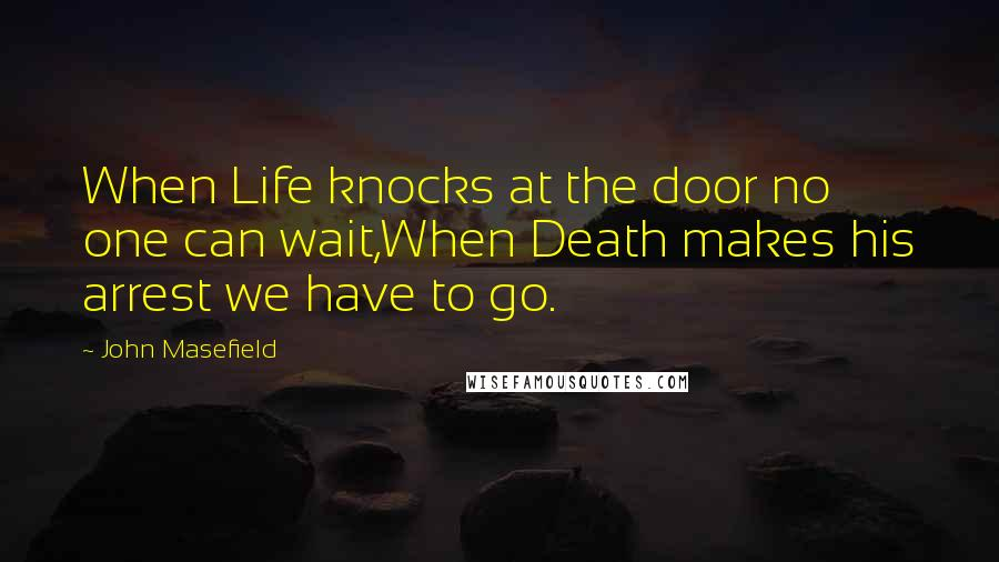 John Masefield quotes: When Life knocks at the door no one can wait,When Death makes his arrest we have to go.