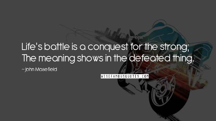 John Masefield quotes: Life's battle is a conquest for the strong; The meaning shows in the defeated thing.