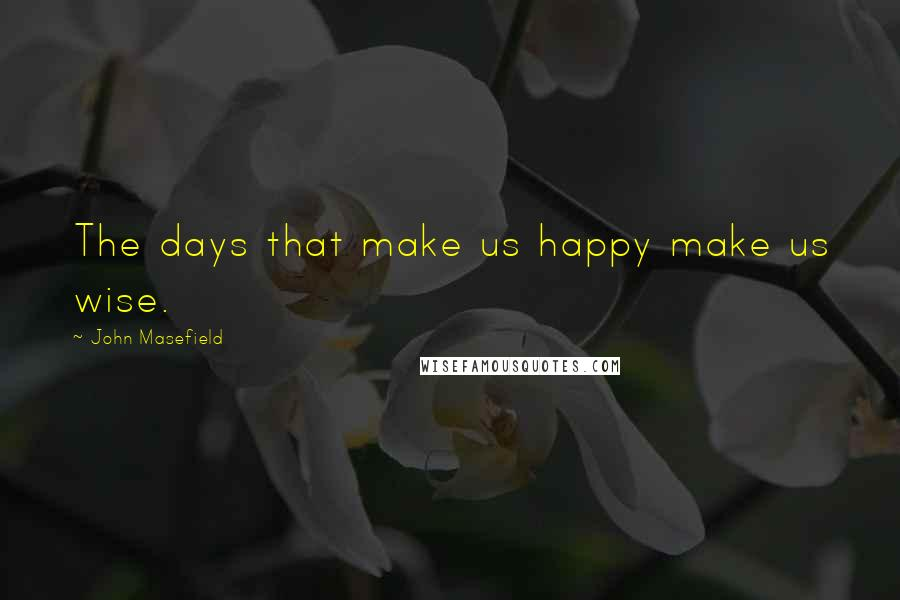 John Masefield quotes: The days that make us happy make us wise.