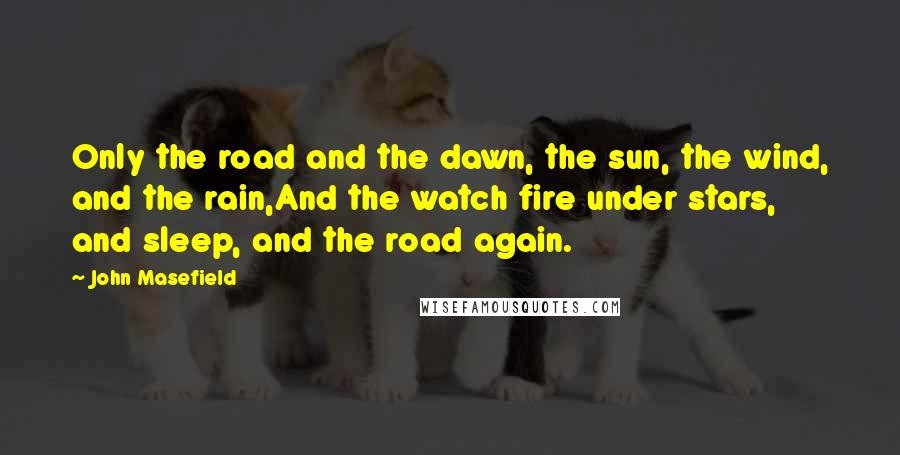 John Masefield quotes: Only the road and the dawn, the sun, the wind, and the rain,And the watch fire under stars, and sleep, and the road again.
