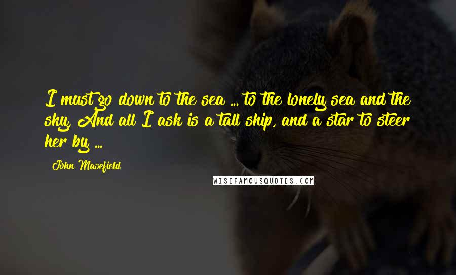 John Masefield quotes: I must go down to the sea ... to the lonely sea and the sky, And all I ask is a tall ship, and a star to steer her by