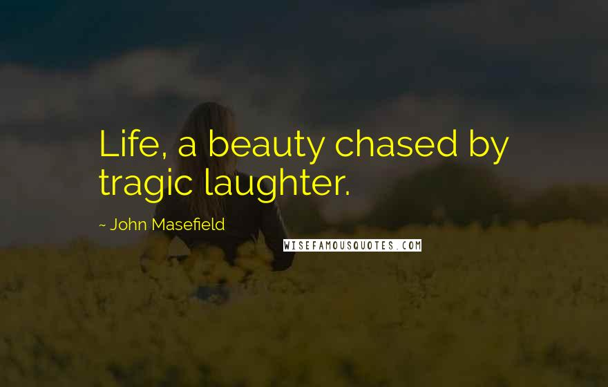 John Masefield quotes: Life, a beauty chased by tragic laughter.