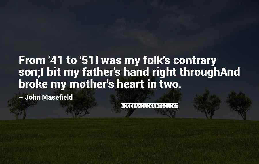 John Masefield quotes: From '41 to '51I was my folk's contrary son;I bit my father's hand right throughAnd broke my mother's heart in two.
