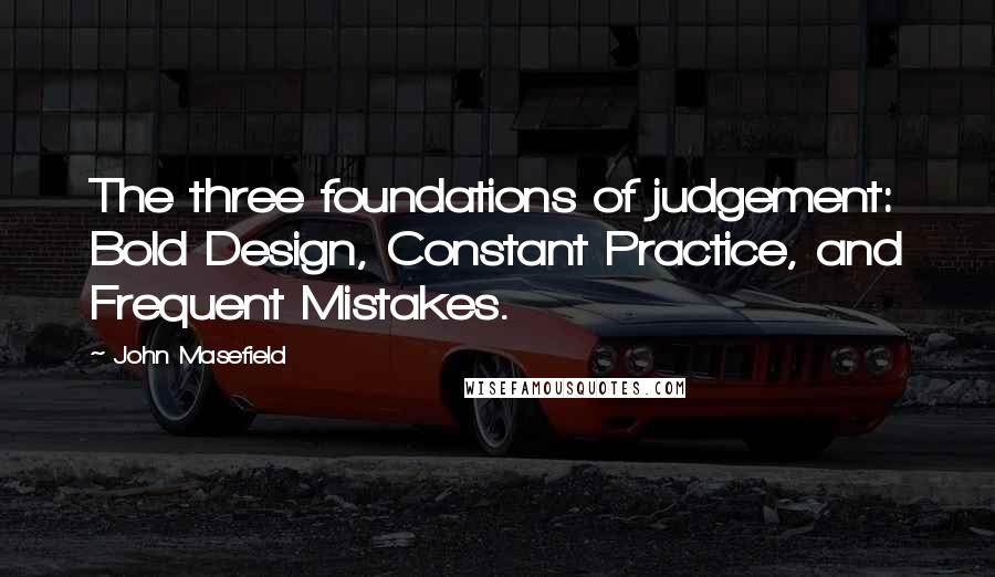 John Masefield quotes: The three foundations of judgement: Bold Design, Constant Practice, and Frequent Mistakes.