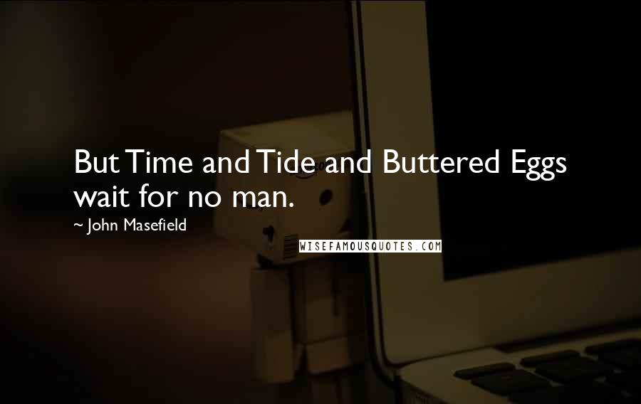 John Masefield quotes: But Time and Tide and Buttered Eggs wait for no man.