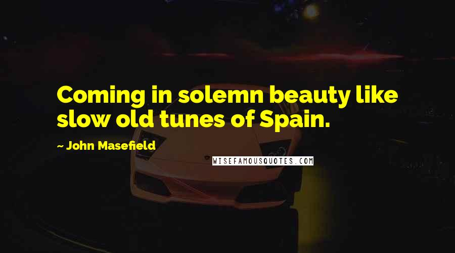 John Masefield quotes: Coming in solemn beauty like slow old tunes of Spain.