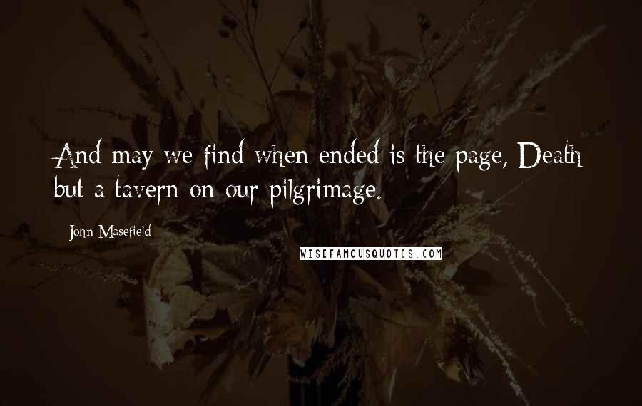 John Masefield quotes: And may we find when ended is the page, Death but a tavern on our pilgrimage.